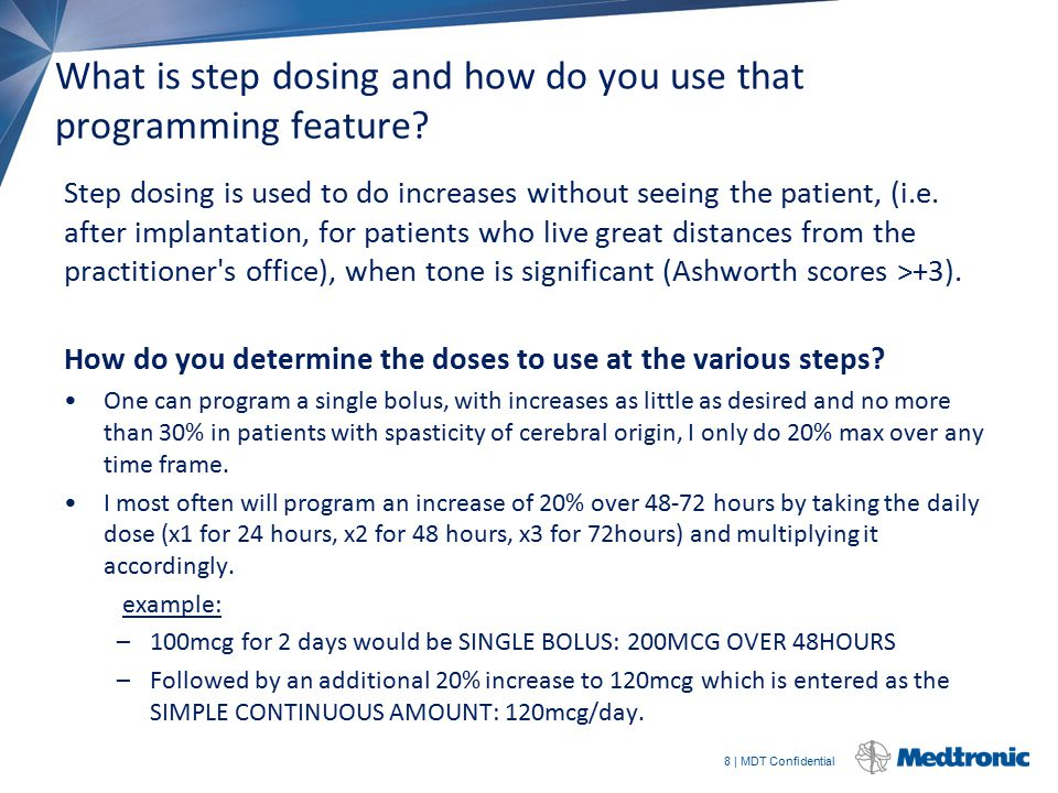 8 | MDT Confidential What is step dosing and how do you use that programming feature? Step dosing is used to do increases without seeing the patient,