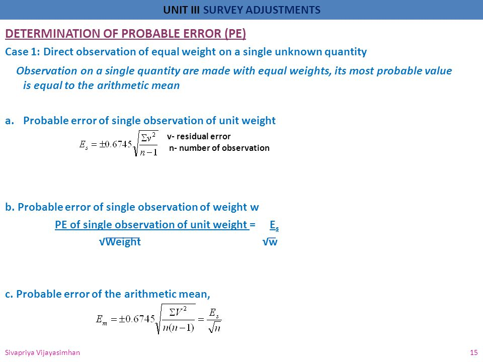 UNIT III SURVEY ADJUSTMENTS DETERMINATION OF PROBABLE ERROR (PE) Case 1: Direct observation of equal weight on a single unknown quantity Observation o