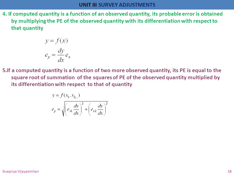 UNIT III SURVEY ADJUSTMENTS Sivapriya Vijayasimhan 18 4. If computed quantity is a function of an observed quantity, its probable error is obtained by