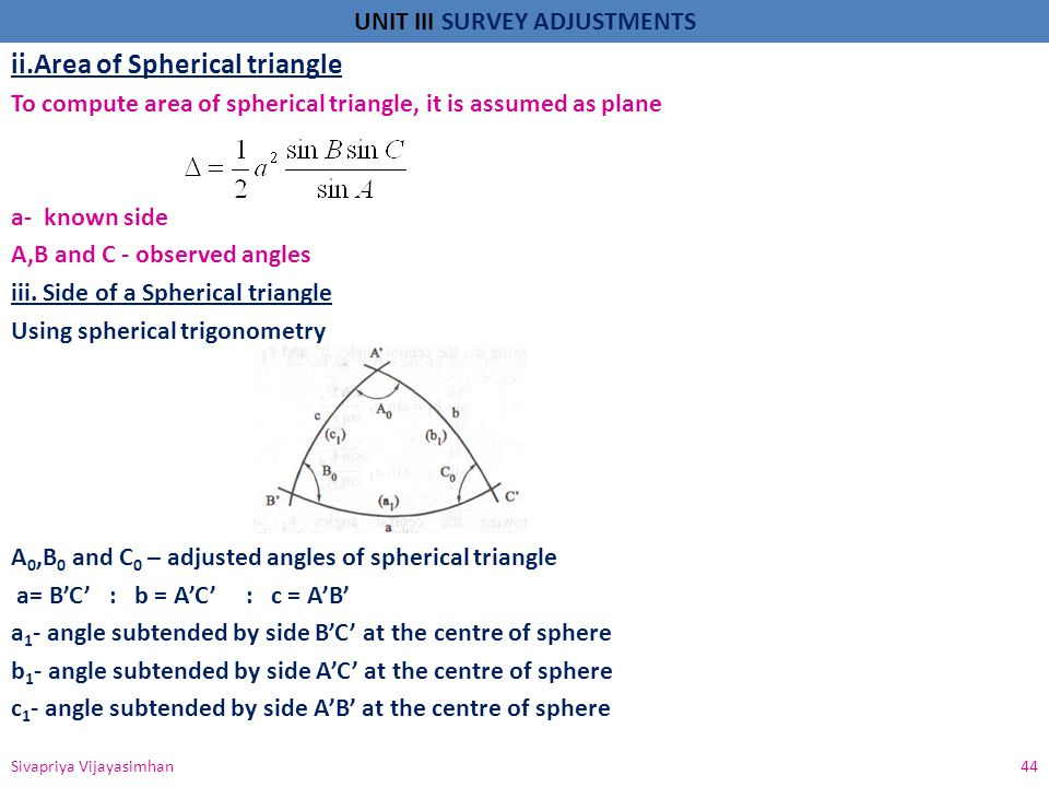 UNIT III SURVEY ADJUSTMENTS ii.Area of Spherical triangle To compute area of spherical triangle, it is assumed as plane a- known side A,B and C - obse