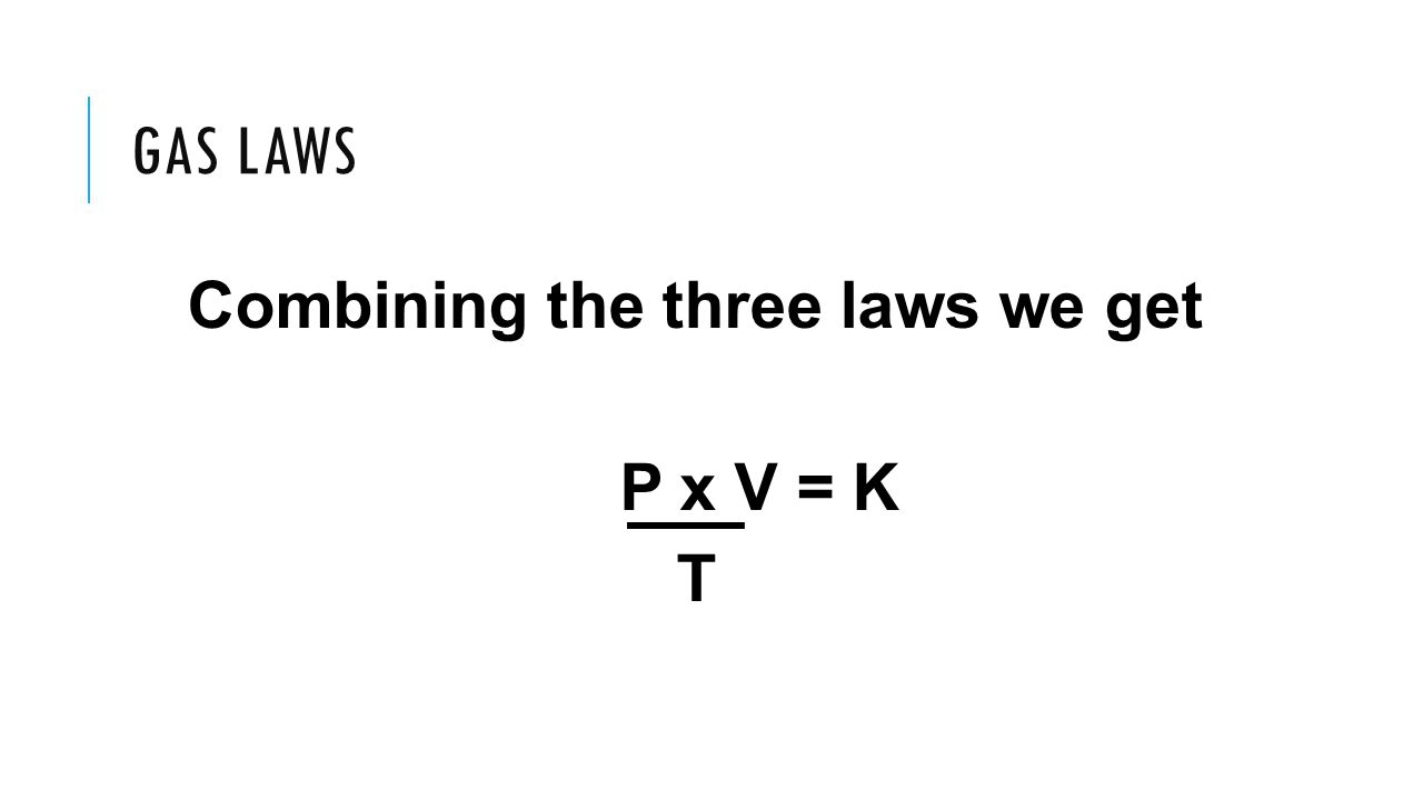 GAS LAWS Combining the three laws we get P x V = K T