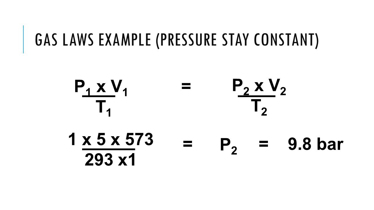 GAS LAWS EXAMPLE (PRESSURE STAY CONSTANT) P 1 x V 1 = T 1 P 2 x V 2 T 2 1 x 5 x 573 293 x1 P2P2 == 9.8 bar