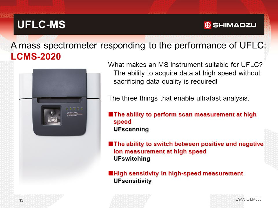 LAAN-E-LM003 15 A mass spectrometer responding to the performance of UFLC: LCMS-2020 What makes an MS instrument suitable for UFLC? The ability to acq