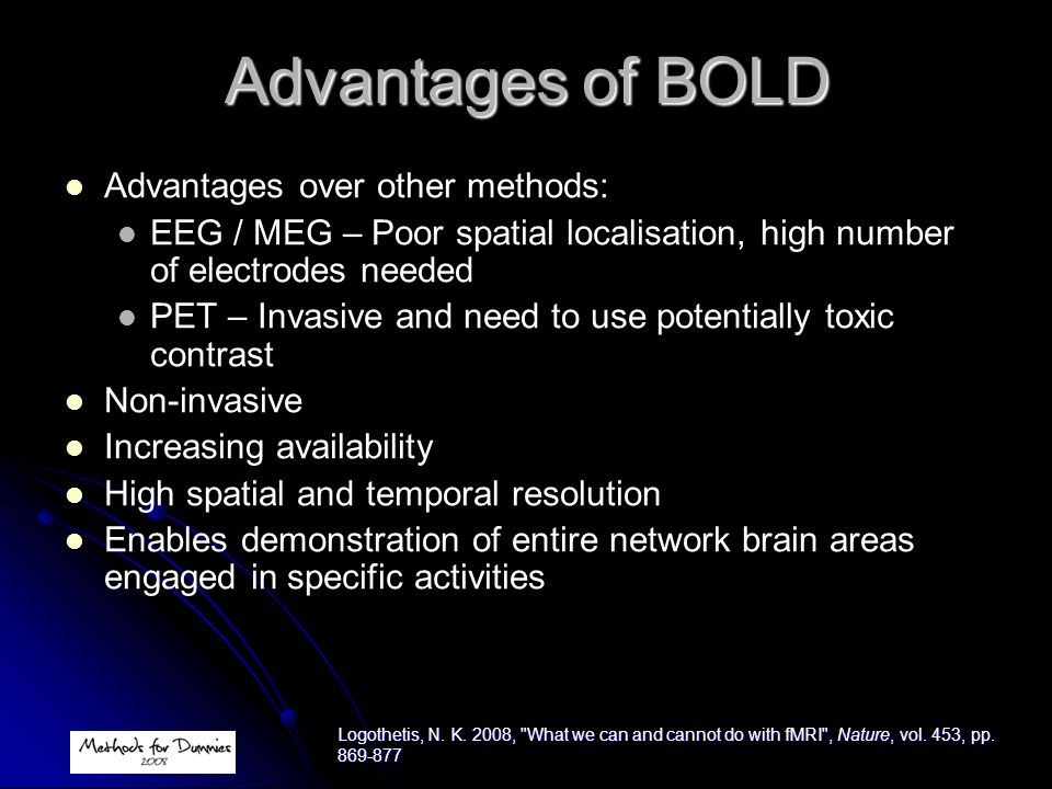 Advantages of BOLD Advantages over other methods: EEG / MEG – Poor spatial localisation, high number of electrodes needed PET – Invasive and need to u