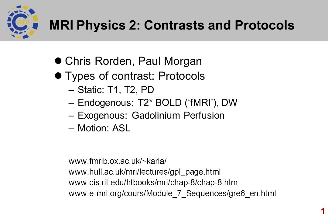 1 MRI Physics 2: Contrasts and Protocols Chris Rorden, Paul Morgan Types of contrast: Protocols –Static: T1, T2, PD –Endogenous: T2* BOLD ('fMRI'), DW