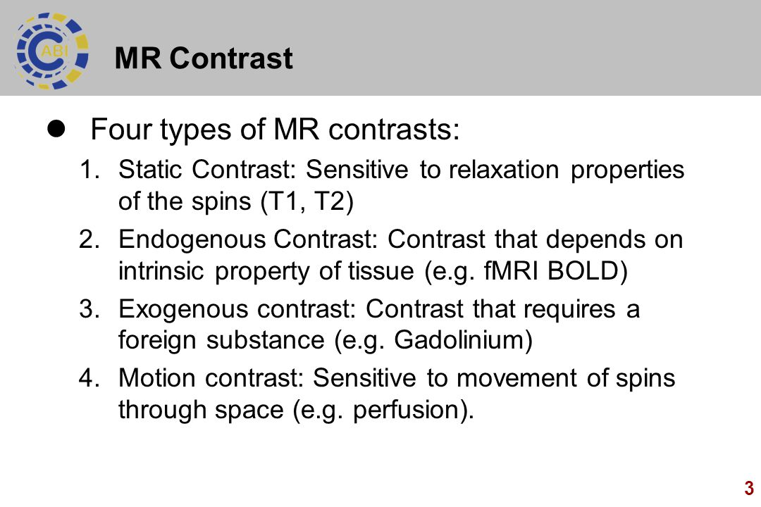 3 MR Contrast Four types of MR contrasts: 1.Static Contrast: Sensitive to relaxation properties of the spins (T1, T2) 2.Endogenous Contrast: Contrast