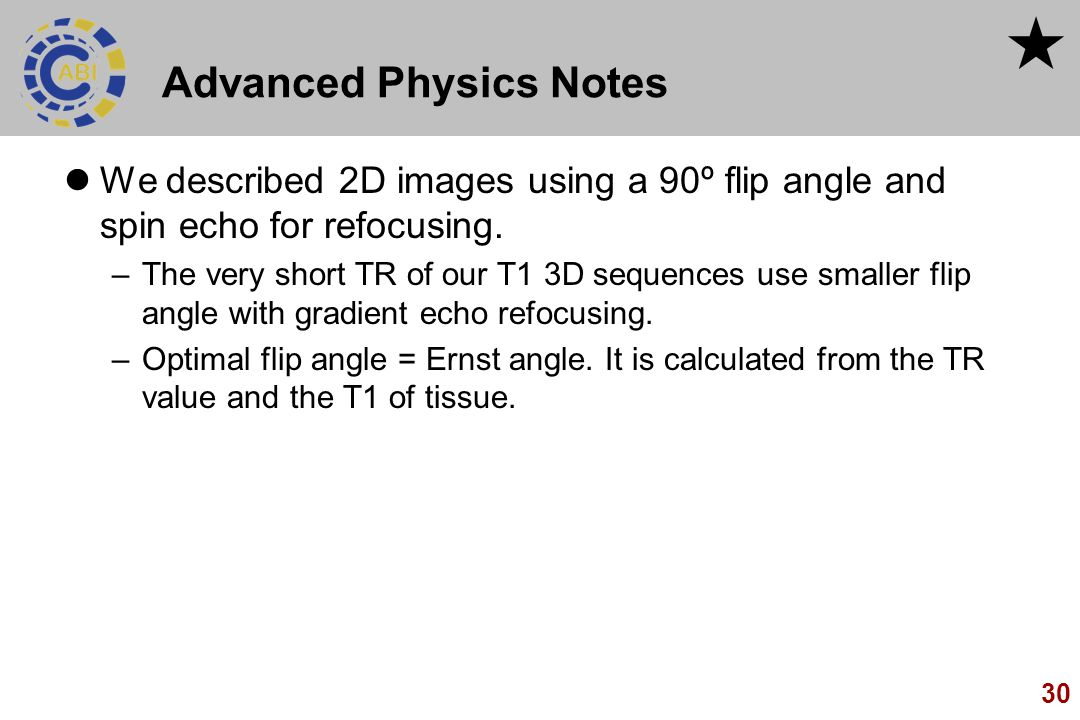 30 Advanced Physics Notes We described 2D images using a 90º flip angle and spin echo for refocusing. –The very short TR of our T1 3D sequences use sm