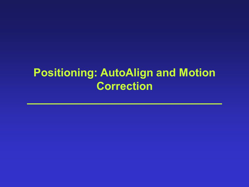 Positioning: AutoAlign and Motion Correction
