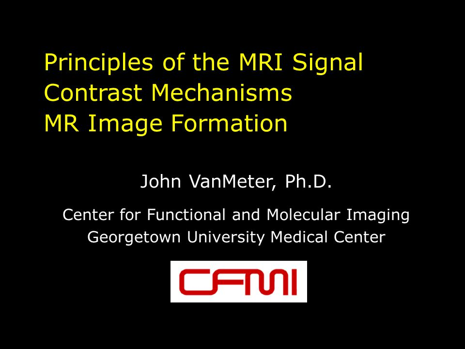 Principles of the MRI Signal Contrast Mechanisms MR Image Formation John VanMeter, Ph.D.