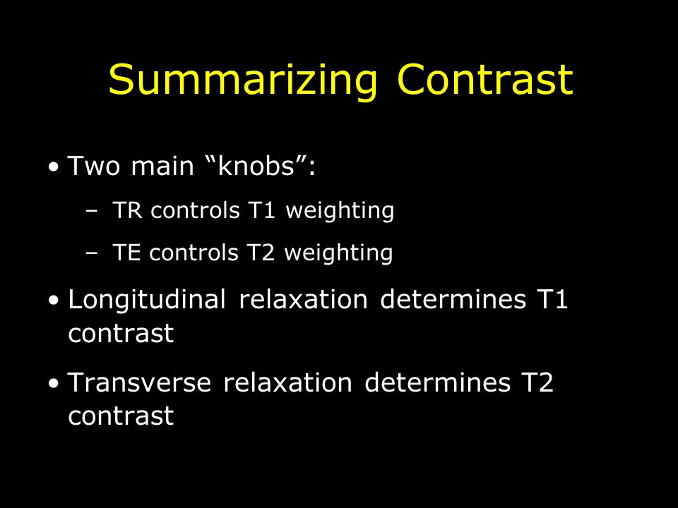 Summarizing Contrast Two main knobs : –TR controls T1 weighting –TE controls T2 weighting Longitudinal relaxation determines T1 contrast Transverse relaxation determines T2 contrast