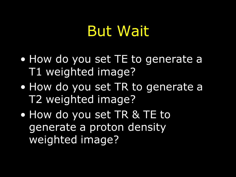 But Wait How do you set TE to generate a T1 weighted image? How do you set TR to generate a T2 weighted image? How do you set TR & TE to generate a pr