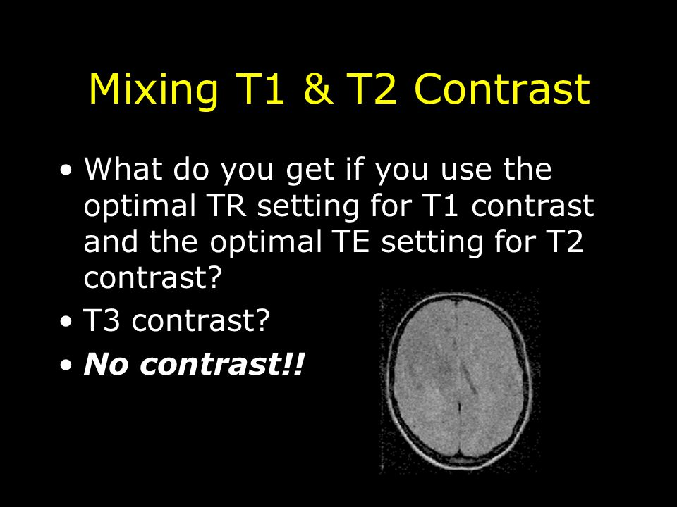 Mixing T1 & T2 Contrast What do you get if you use the optimal TR setting for T1 contrast and the optimal TE setting for T2 contrast? T3 contrast? No