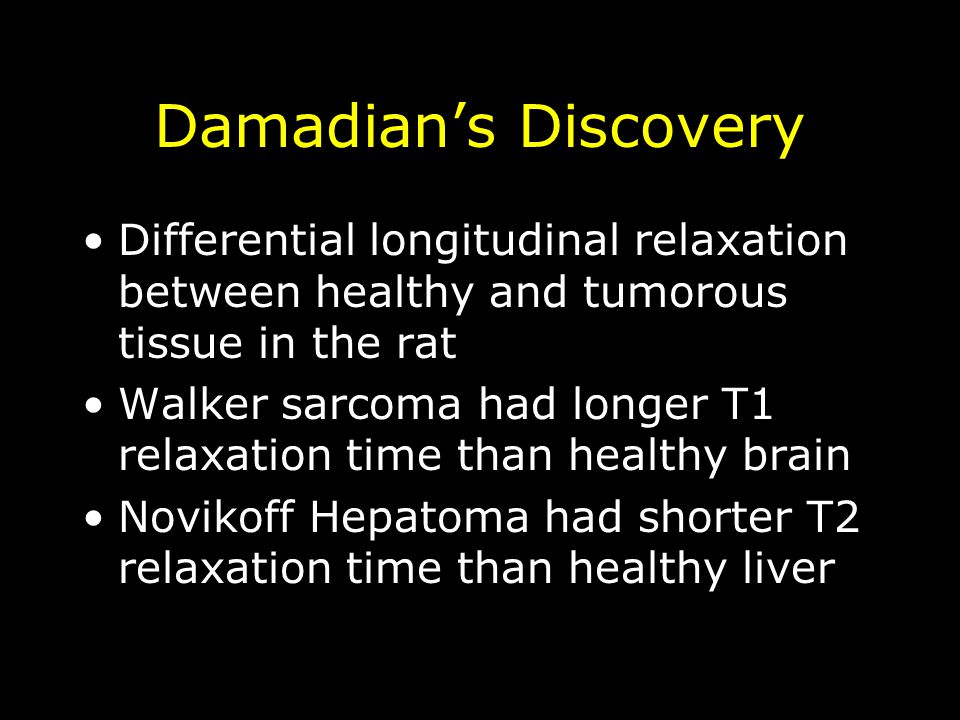 Damadian's Discovery Differential longitudinal relaxation between healthy and tumorous tissue in the rat Walker sarcoma had longer T1 relaxation time than healthy brain Novikoff Hepatoma had shorter T2 relaxation time than healthy liver