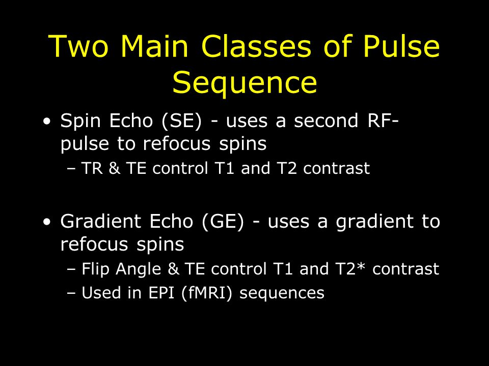 Two Main Classes of Pulse Sequence Spin Echo (SE) - uses a second RF- pulse to refocus spins –TR & TE control T1 and T2 contrast Gradient Echo (GE) - uses a gradient to refocus spins –Flip Angle & TE control T1 and T2* contrast –Used in EPI (fMRI) sequences