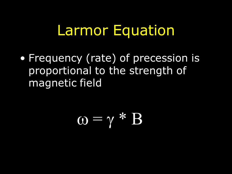 Larmor Equation Frequency (rate) of precession is proportional to the strength of magnetic field   =  * B