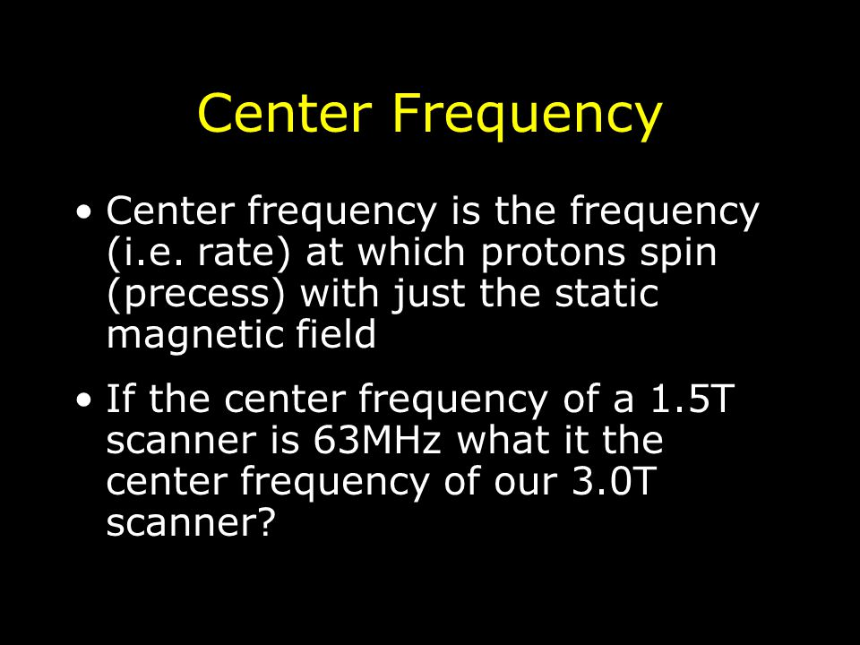 Center Frequency Center frequency is the frequency (i.e. rate) at which protons spin (precess) with just the static magnetic field If the center frequ