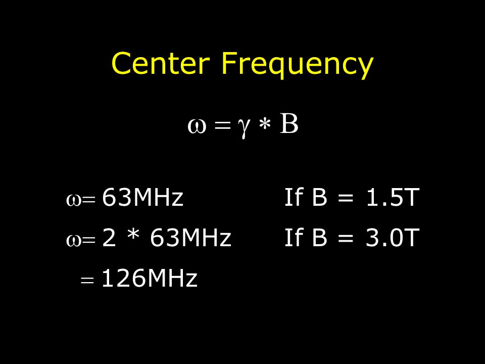Center Frequency  B 63MHzIf B = 1.5T 2 * 63MHzIf B = 3.0T 126MHz