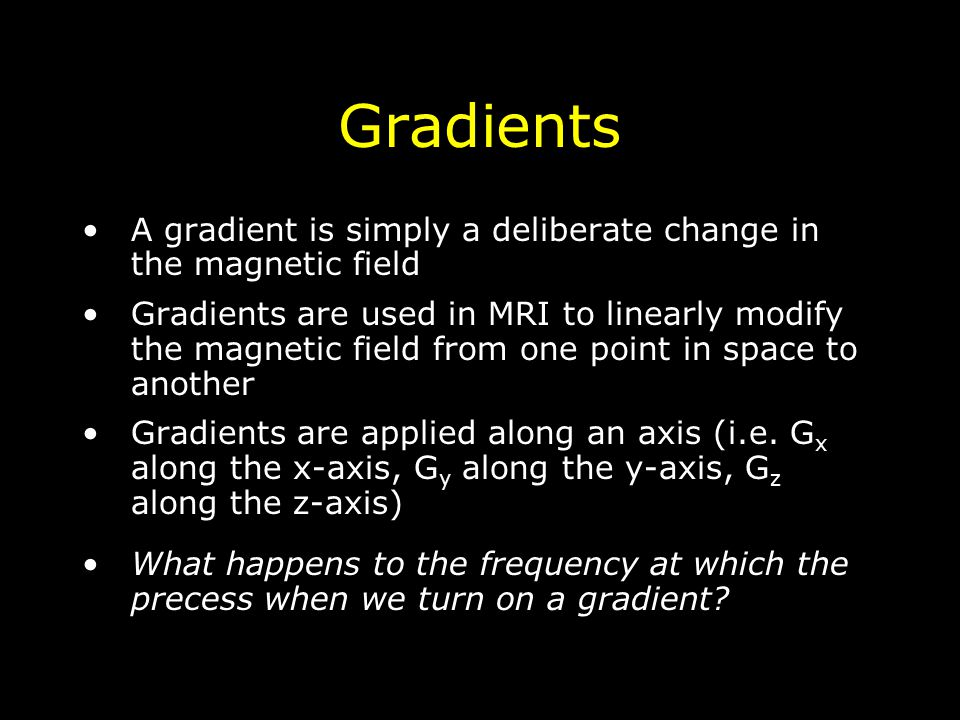 Gradients A gradient is simply a deliberate change in the magnetic field Gradients are used in MRI to linearly modify the magnetic field from one point in space to another Gradients are applied along an axis (i.e.
