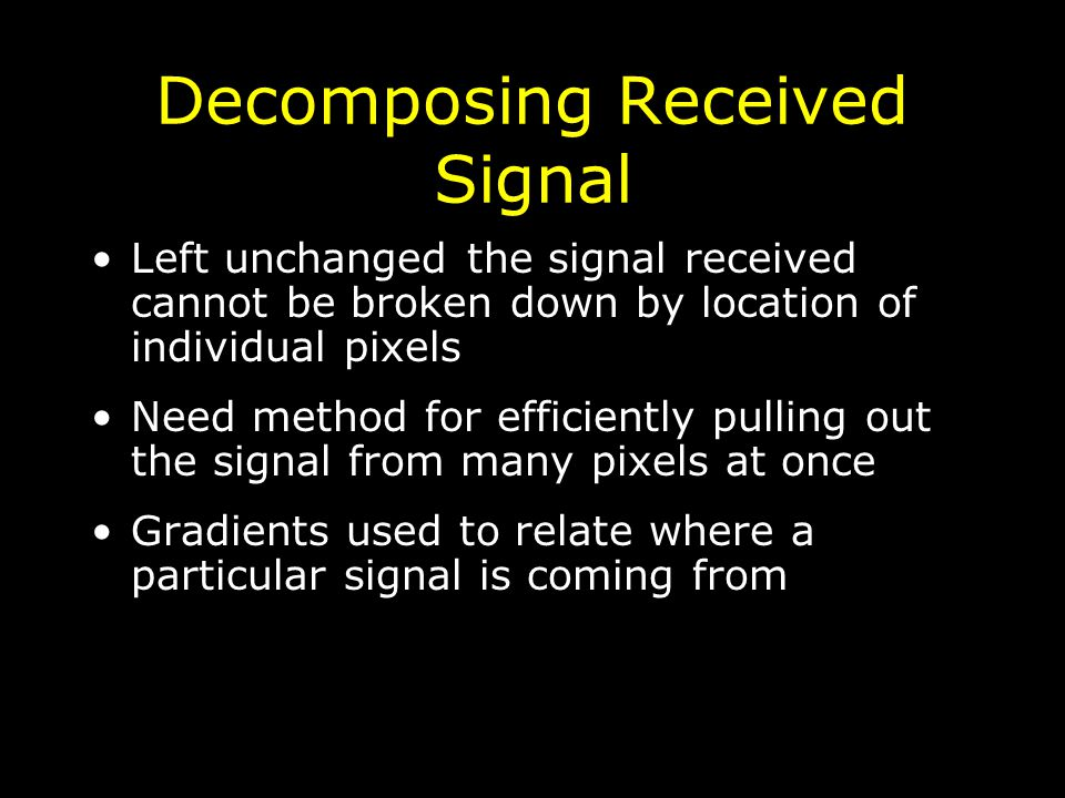 Decomposing Received Signal Left unchanged the signal received cannot be broken down by location of individual pixels Need method for efficiently pulling out the signal from many pixels at once Gradients used to relate where a particular signal is coming from