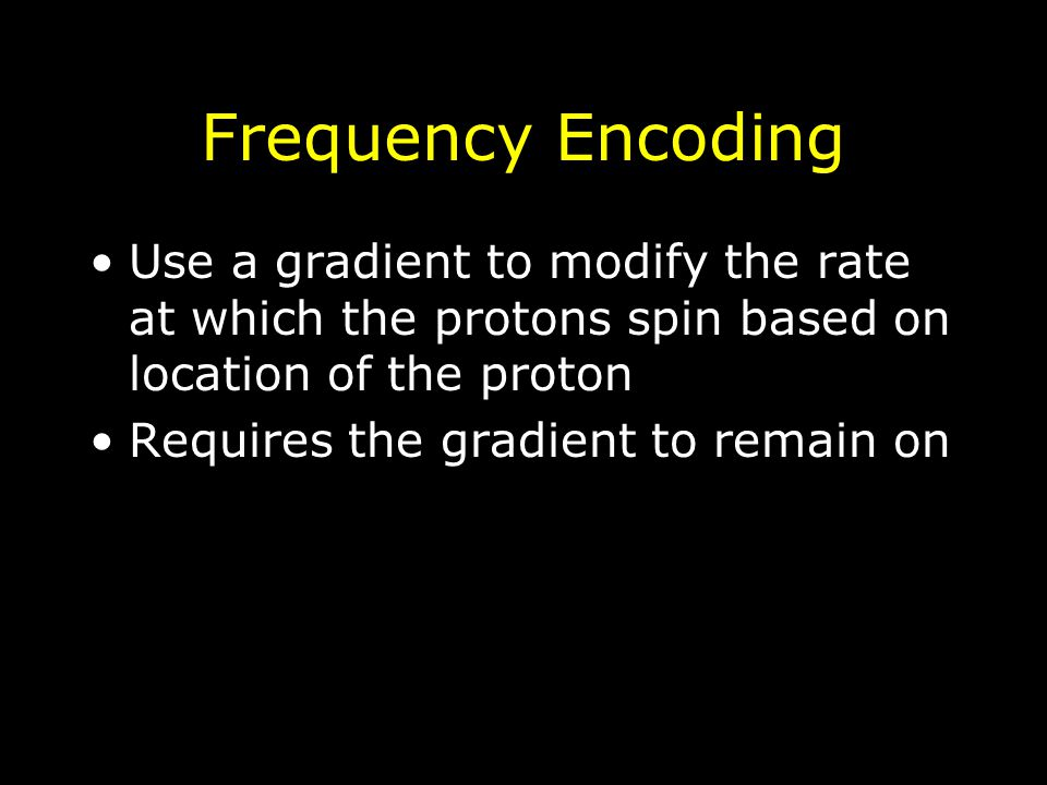 Frequency Encoding Use a gradient to modify the rate at which the protons spin based on location of the proton Requires the gradient to remain on