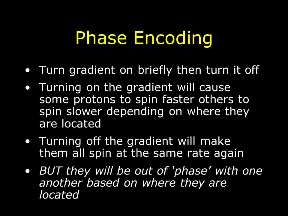 Phase Encoding Turn gradient on briefly then turn it off Turning on the gradient will cause some protons to spin faster others to spin slower dependin