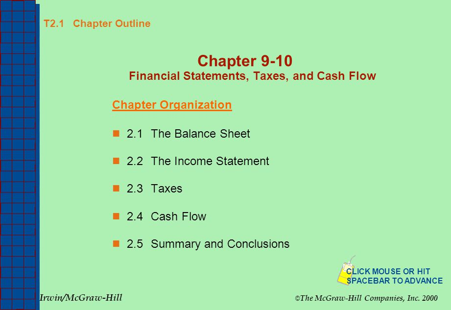 T2.1 Chapter Outline Chapter 9-10 Financial Statements, Taxes, and Cash Flow Chapter Organization 2.1The Balance Sheet 2.2The Income Statement 2.3Taxes 2.4Cash Flow 2.5Summary and Conclusions Irwin/McGraw-Hill © The McGraw-Hill Companies, Inc.