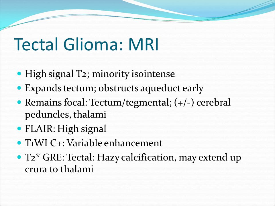 Tectal Glioma: MRI High signal T2; minority isointense Expands tectum; obstructs aqueduct early Remains focal: Tectum/tegmental; (+/-) cerebral pedunc