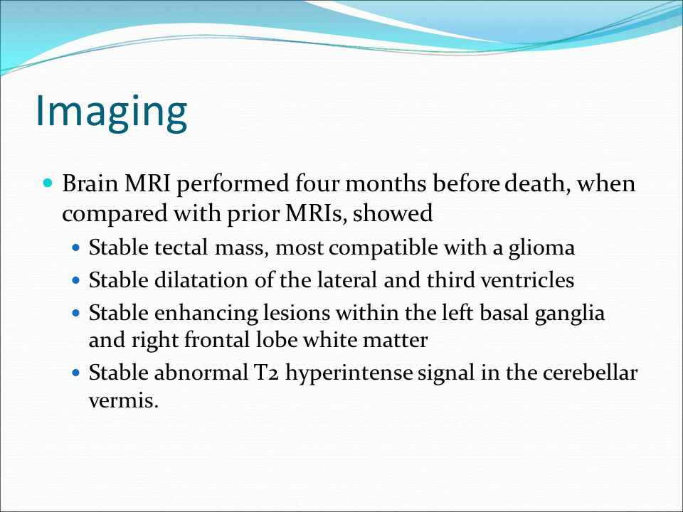 Imaging Brain MRI performed four months before death, when compared with prior MRIs, showed Stable tectal mass, most compatible with a glioma Stable d