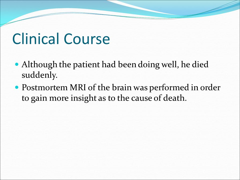 Clinical Course Although the patient had been doing well, he died suddenly. Postmortem MRI of the brain was performed in order to gain more insight as