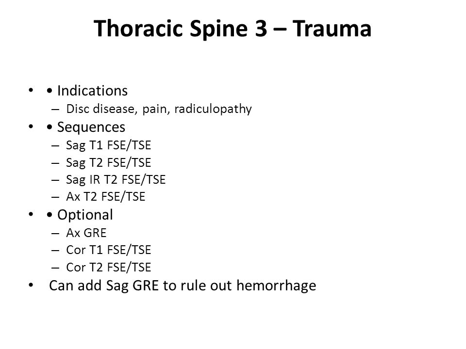 Thoracic Spine 3 – Trauma Indications – Disc disease, pain, radiculopathy Sequences – Sag T1 FSE/TSE – Sag T2 FSE/TSE – Sag IR T2 FSE/TSE – Ax T2 FSE/TSE Optional – Ax GRE – Cor T1 FSE/TSE – Cor T2 FSE/TSE Can add Sag GRE to rule out hemorrhage
