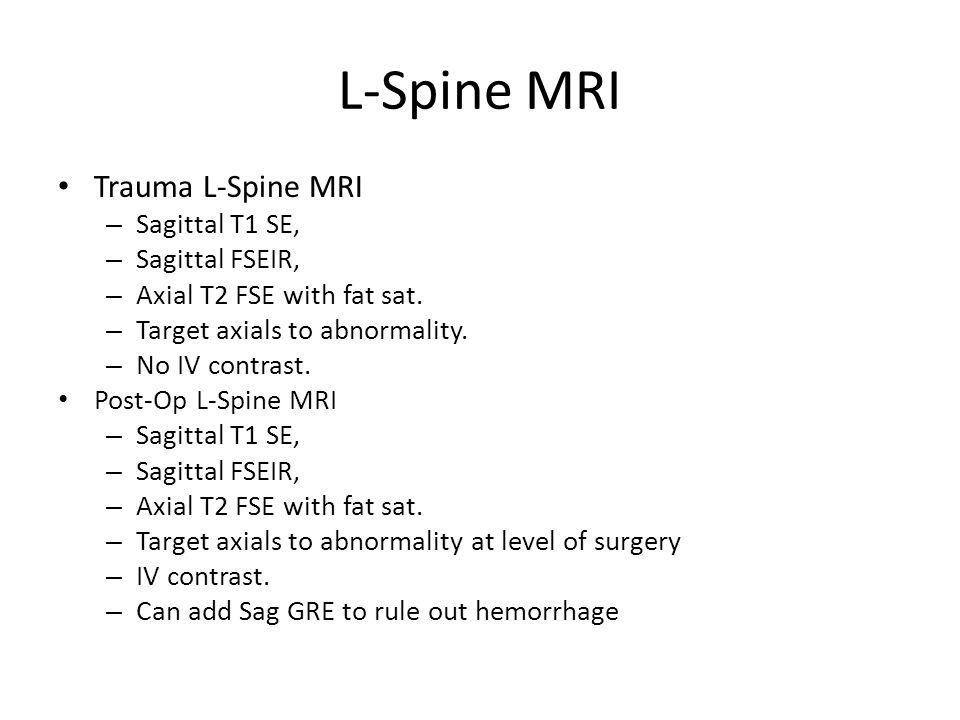 L-Spine MRI Trauma L-Spine MRI – Sagittal T1 SE, – Sagittal FSEIR, – Axial T2 FSE with fat sat. – Target axials to abnormality. – No IV contrast. Post
