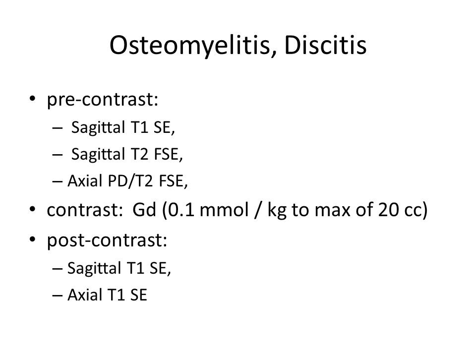 Osteomyelitis, Discitis pre-contrast: – Sagittal T1 SE, – Sagittal T2 FSE, – Axial PD/T2 FSE, contrast: Gd (0.1 mmol / kg to max of 20 cc) post-contra
