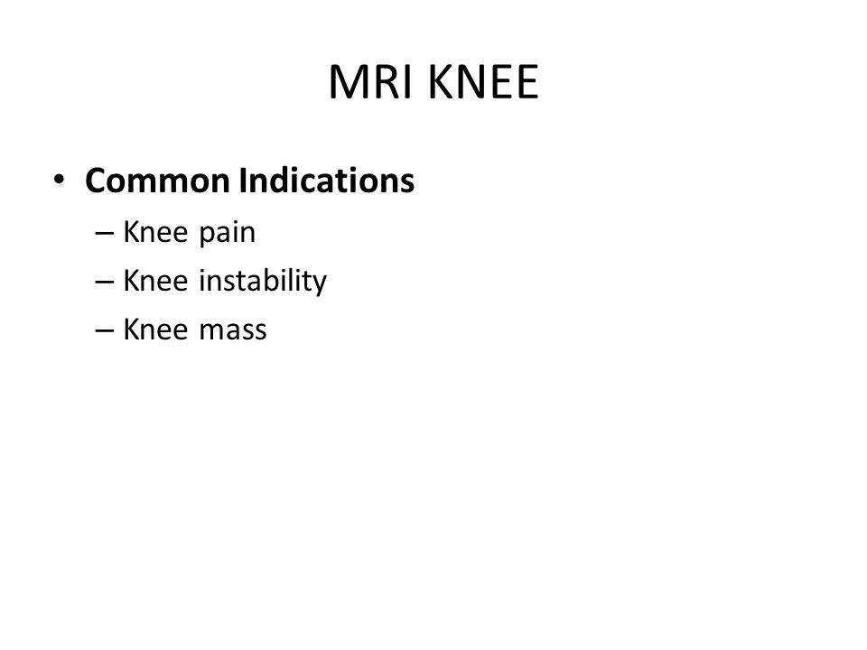 MRI KNEE Common Indications – Knee pain – Knee instability – Knee mass