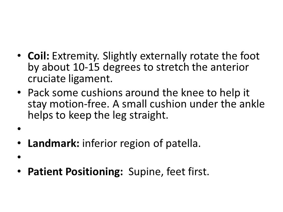 Coil: Extremity. Slightly externally rotate the foot by about 10-15 degrees to stretch the anterior cruciate ligament. Pack some cushions around the k