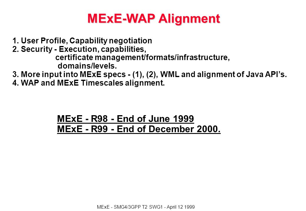 MExE - SMG4/3GPP T2 SWG1 - April 12 1999 MExE-WAP Alignment 1. User Profile, Capability negotiation 2. Security - Execution, capabilities, certificate