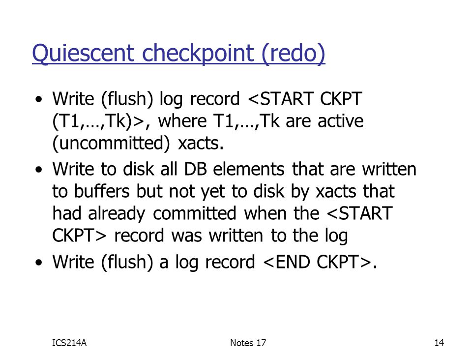 ICS214ANotes 1714 Quiescent checkpoint (redo) Write (flush) log record, where T1,…,Tk are active (uncommitted) xacts. Write to disk all DB elements th