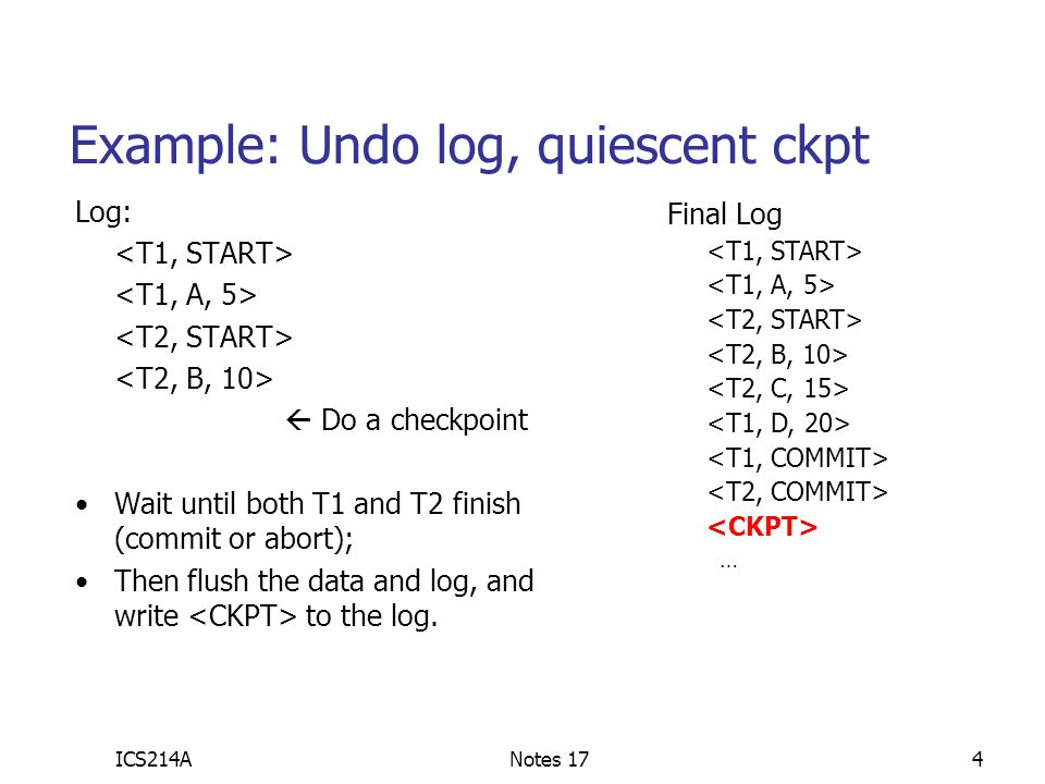 ICS214ANotes 1715 Ex: redo, checkpoint, nonquiescent Redo Log:  Start checkpoint  continue  continue, accept new xacts, make sure A=5 by T1 is on disk  end checkpoint