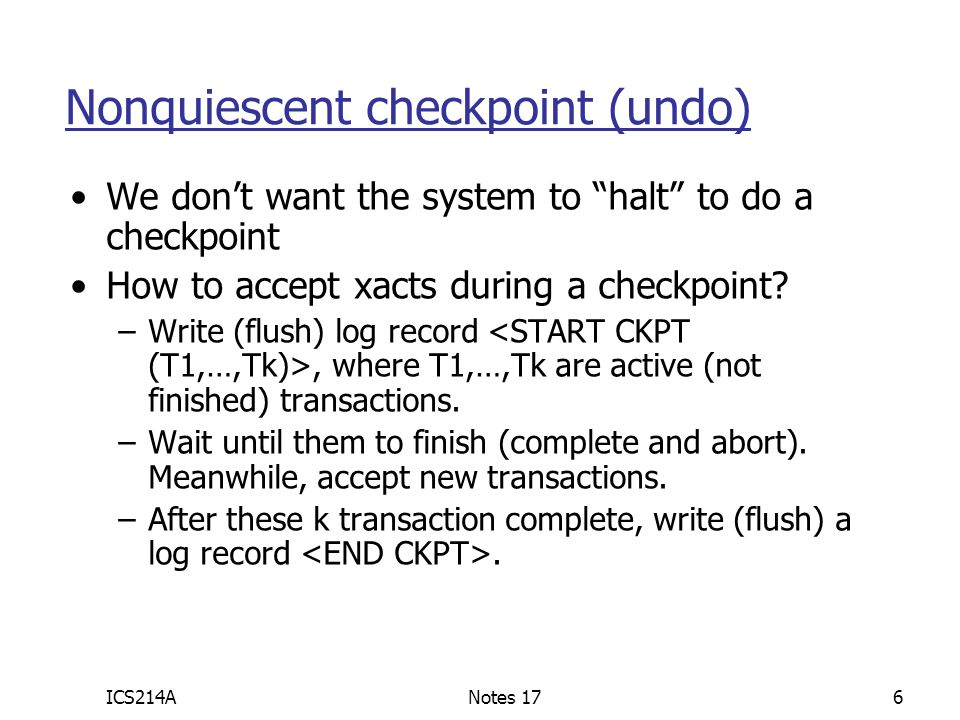 ICS214ANotes 177 Ex: Undo log, nonquiescent ckpt Undo Log:  Start checkpointing  continue  continue, accept new xacts, until T1 and T2 complete  end checkpointing