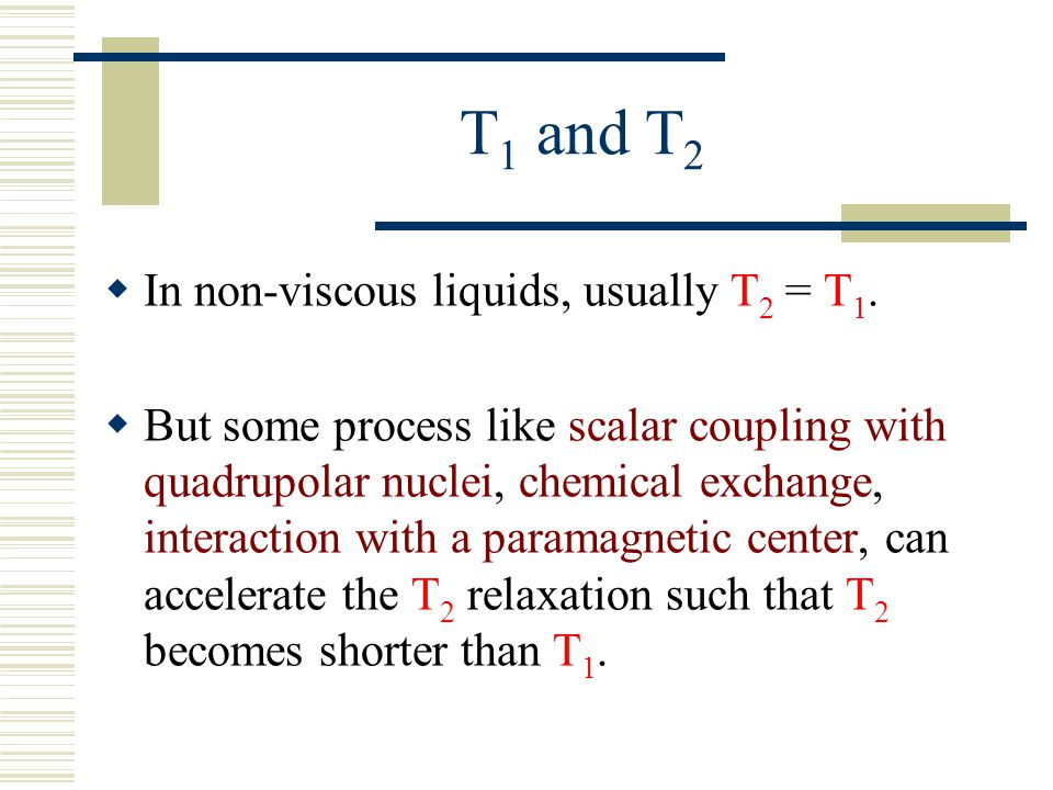 T 1 and T 2  In non-viscous liquids, usually T 2 = T 1.  But some process like scalar coupling with quadrupolar nuclei, chemical exchange, interacti