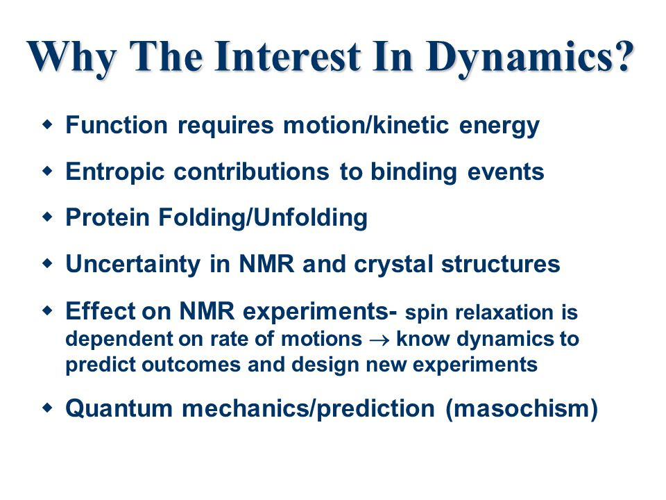 Why The Interest In Dynamics?  Function requires motion/kinetic energy  Entropic contributions to binding events  Protein Folding/Unfolding  Uncer