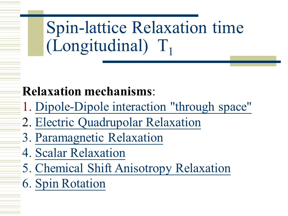 Spin-lattice Relaxation time (Longitudinal) T 1 Relaxation mechanisms: 1. Dipole-Dipole interaction