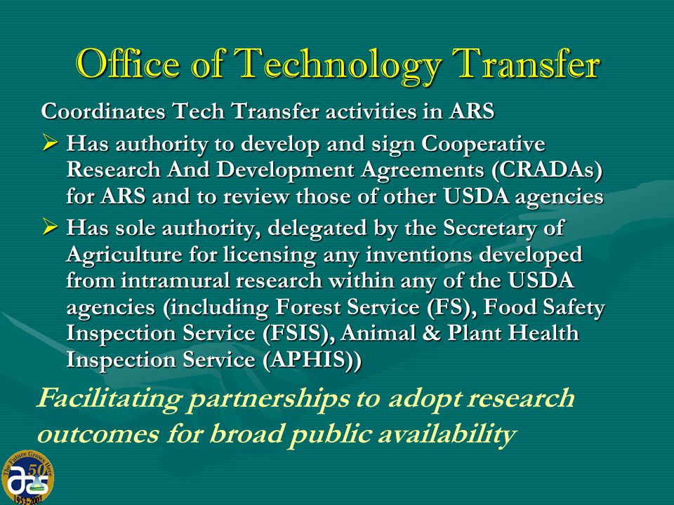 Office of Technology Transfer Coordinates Tech Transfer activities in ARS  Has authority to develop and sign Cooperative Research And Development Agreements (CRADAs) for ARS and to review those of other USDA agencies  Has sole authority, delegated by the Secretary of Agriculture for licensing any inventions developed from intramural research within any of the USDA agencies (including Forest Service (FS), Food Safety Inspection Service (FSIS), Animal & Plant Health Inspection Service (APHIS)) Facilitating partnerships to adopt research outcomes for broad public availability