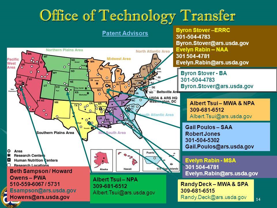 14 Office of Technology Transfer Patent Advisors Beth Sampson / Howard Owens – PWA 510-559-6067 / 5731 Esampson@ars.usda.gov Howens@ars.usda.gov Byron Stover - BA 301-504-4783 Byron.Stover@ars.usda.gov Gail Poulos – SAA Robert Jones 301-504-5302 Gail.Poulos@ars.usda.gov Albert Tsui – MWA & NPA 309-681-6512 Albert.Tsui@ars.usda.gov Evelyn Rabin - MSA 301 504-4781 Evelyn.Rabin@ars.usda.gov Albert Tsui – NPA 309-681-6512 Albert.Tsui@ars.usda.gov Byron Stover –ERRC 301-504-4783 Byron.Stover@ars.usda.gov Evelyn Rabin -- NAA 301 504-4781 Evelyn.Rabin@ars.usda.gov Randy Deck – MWA & SPA 309-681-6515 Randy.Deck@ars.usda.gov