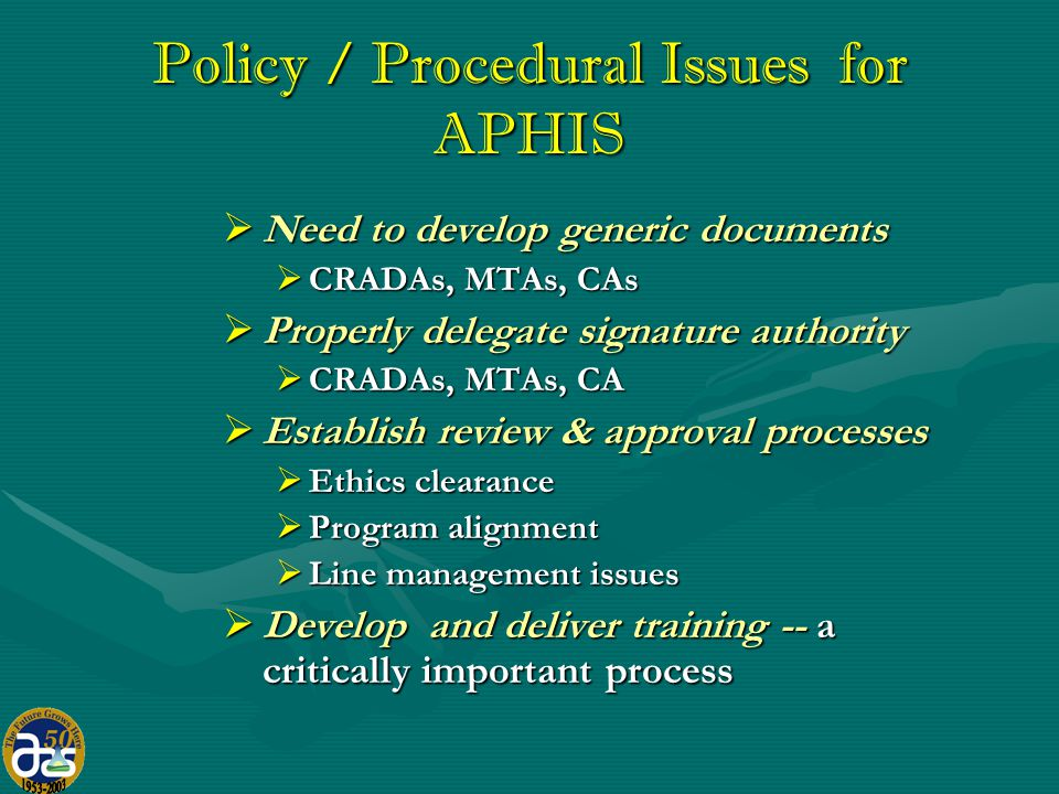 Policy / Procedural Issues for APHIS  Need to develop generic documents  CRADAs, MTAs, CAs  Properly delegate signature authority  CRADAs, MTAs, CA  Establish review & approval processes  Ethics clearance  Program alignment  Line management issues  Develop and deliver training -- a critically important process