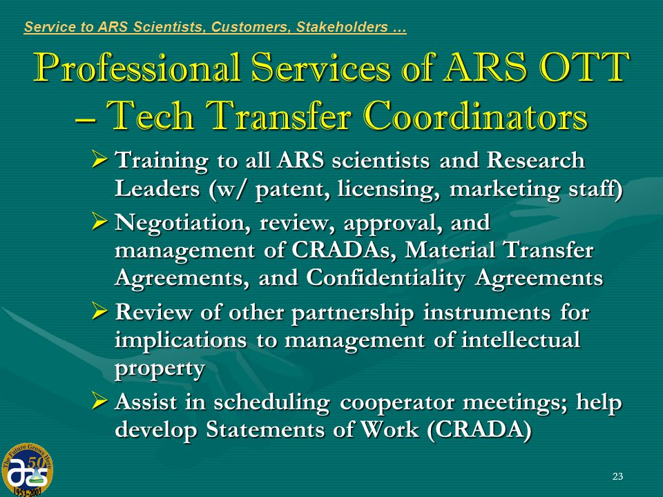 23 Professional Services of ARS OTT – Tech Transfer Coordinators  Training to all ARS scientists and Research Leaders (w/ patent, licensing, marketing staff)  Negotiation, review, approval, and management of CRADAs, Material Transfer Agreements, and Confidentiality Agreements  Review of other partnership instruments for implications to management of intellectual property  Assist in scheduling cooperator meetings; help develop Statements of Work (CRADA) Service to ARS Scientists, Customers, Stakeholders …