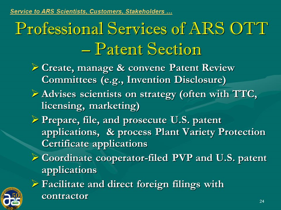 24 Professional Services of ARS OTT – Patent Section  Create, manage & convene Patent Review Committees (e.g., Invention Disclosure)  Advises scientists on strategy (often with TTC, licensing, marketing)  Prepare, file, and prosecute U.S.