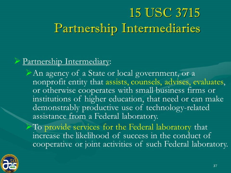 37 15 USC 3715 Partnership Intermediaries   Partnership Intermediary:   An agency of a State or local government, or a nonprofit entity that assists, counsels, advises, evaluates, or otherwise cooperates with small business firms or institutions of higher education, that need or can make demonstrably productive use of technology-related assistance from a Federal laboratory.