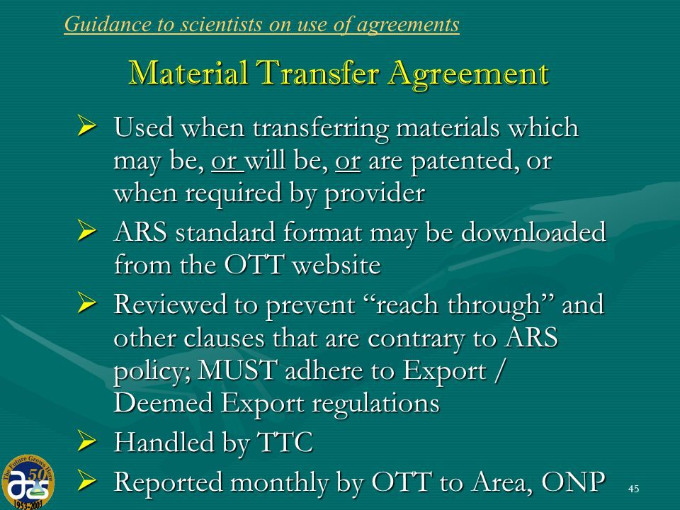 45 Material Transfer Agreement  Used when transferring materials which may be, or will be, or are patented, or when required by provider  ARS standard format may be downloaded from the OTT website  Reviewed to prevent reach through and other clauses that are contrary to ARS policy; MUST adhere to Export / Deemed Export regulations  Handled by TTC  Reported monthly by OTT to Area, ONP Guidance to scientists on use of agreements