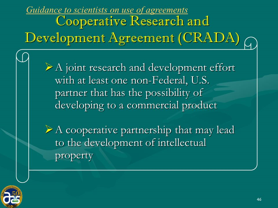 46 Cooperative Research and Development Agreement (CRADA)  A joint research and development effort with at least one non-Federal, U.S.