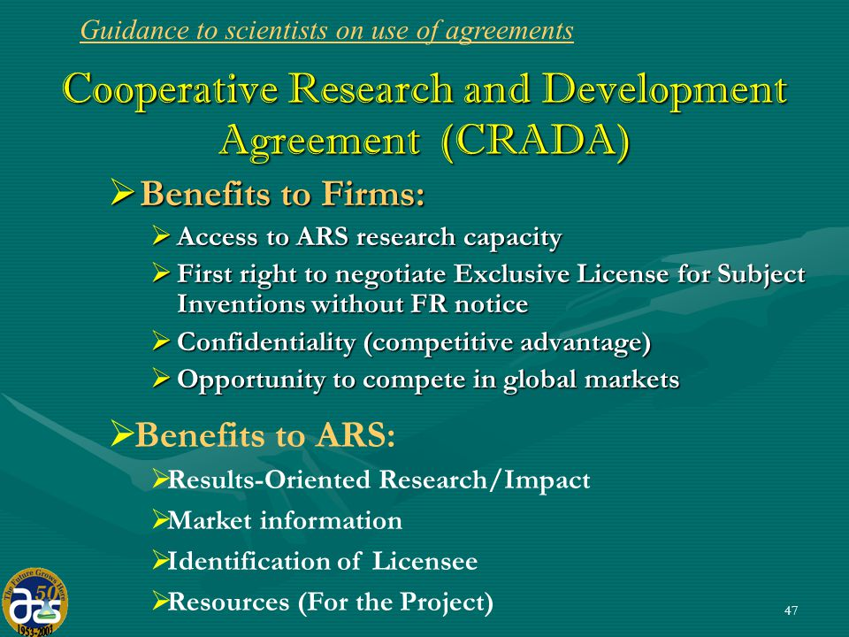 47 Cooperative Research and Development Agreement (CRADA)  Benefits to Firms:  Access to ARS research capacity  First right to negotiate Exclusive License for Subject Inventions without FR notice  Confidentiality (competitive advantage)  Opportunity to compete in global markets  Benefits to ARS:  Results-Oriented Research/Impact  Market information  Identification of Licensee  Resources (For the Project) Guidance to scientists on use of agreements